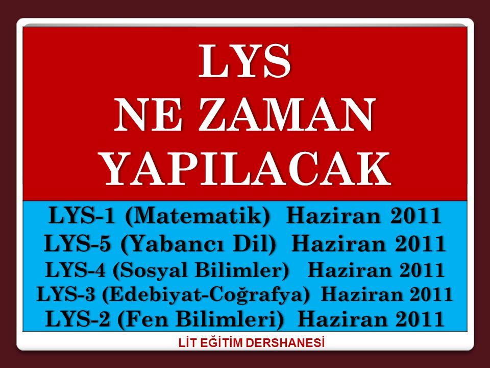 LİT EĞİTİM DERSHANESİ LYS NE ZAMAN YAPILACAK LYS-1 (Matematik) Haziran 2011 LYS-5 (Yabancı Dil) Haziran 2011 LYS-4 (Sosyal Bilimler) Haziran 2011LYS-4 (Sosyal Bilimler) Haziran 2011 LYS-3 (Edebiyat-Coğrafya) Haziran 2011LYS-3 (Edebiyat-Coğrafya) Haziran 2011 LYS-2 (Fen Bilimleri) Haziran 2011LYS-2 (Fen Bilimleri) Haziran 2011