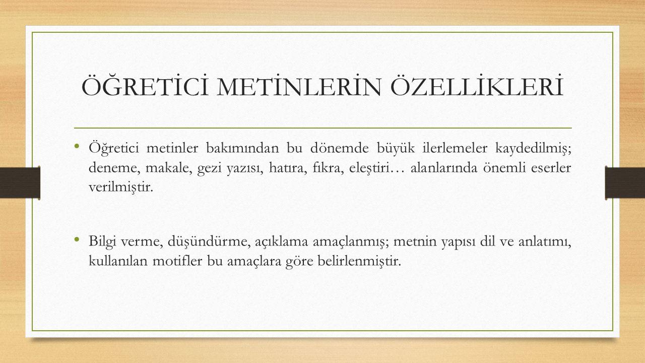 ÖĞRETİCİ METİNLERİN ÖZELLİKLERİ Kurtuluş Savaşı'dan yeni çıkmış olan ülkenin Atatürk ilke ve inkılâpları doğrultusunda büyük bir kalkınmaya girişmesi sonucunda millete ve milletin kültürüne yönelinmiş, Anadolu ve Anadolu insanı konu edilmiştir.