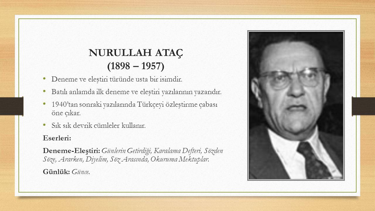 NURULLAH ATAÇ (1898 – 1957) Deneme ve eleştiri türünde usta bir isimdir. Batılı anlamda ilk deneme ve eleştiri yazılarının yazarıdır. 1940'tan sonraki