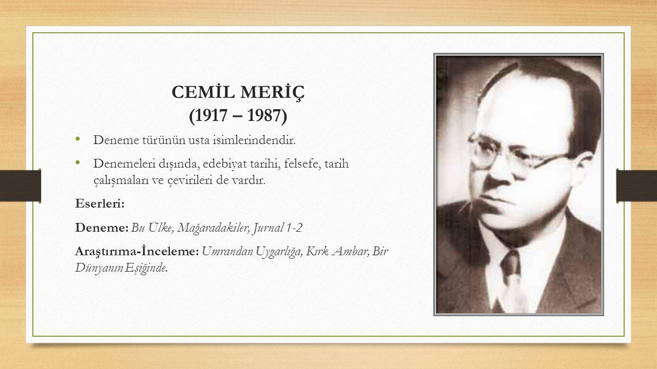 CEMİL MERİÇ (1917 – 1987) Deneme türünün usta isimlerindendir. Denemeleri dışında, edebiyat tarihi, felsefe, tarih çalışmaları ve çevirileri de vardır