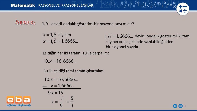 3 RASYONEL VE İRRASYONEL SAYILAR devirli ondalık gösterimi bir rasyonel sayı mıdır? diyelim. Eşitliğin her iki tarafını 10 ile çarpalım: Bu iki eşitli