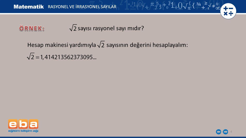 4 RASYONEL VE İRRASYONEL SAYILAR sayısı rasyonel sayı mıdır? Hesap makinesi yardımıyla sayısının değerini hesaplayalım: