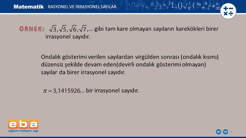 6 RASYONEL VE İRRASYONEL SAYILAR,… gibi tam kare olmayan sayıların karekökleri birer irrasyonel sayıdır. Ondalık gösterimi verilen sayılardan virgülde
