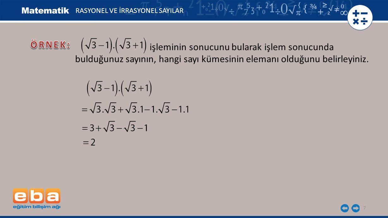 7 RASYONEL VE İRRASYONEL SAYILAR işleminin sonucunu bularak işlem sonucunda bulduğunuz sayının, hangi sayı kümesinin elemanı olduğunu belirleyiniz.