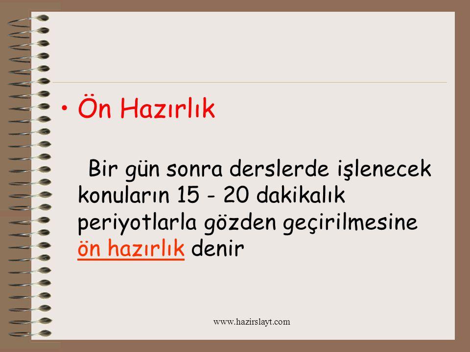 www.hazirslayt.com Ön Hazırlık Bir gün sonra derslerde işlenecek konuların 15 - 20 dakikalık periyotlarla gözden geçirilmesine ön hazırlık denir