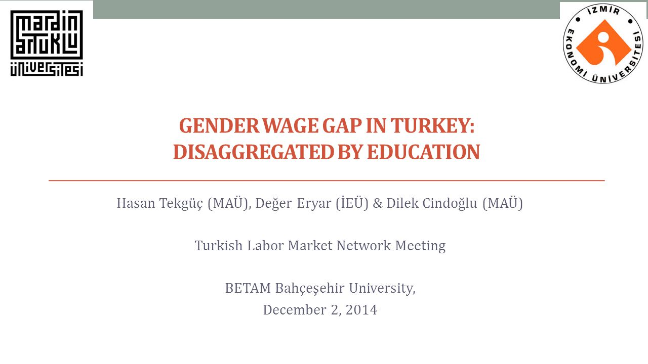 GENDER WAGE GAP IN TURKEY: DISAGGREGATED BY EDUCATION Hasan Tekgüç (MAÜ), Değer Eryar (İEÜ) & Dilek Cindoğlu (MAÜ) Turkish Labor Market Network Meetin