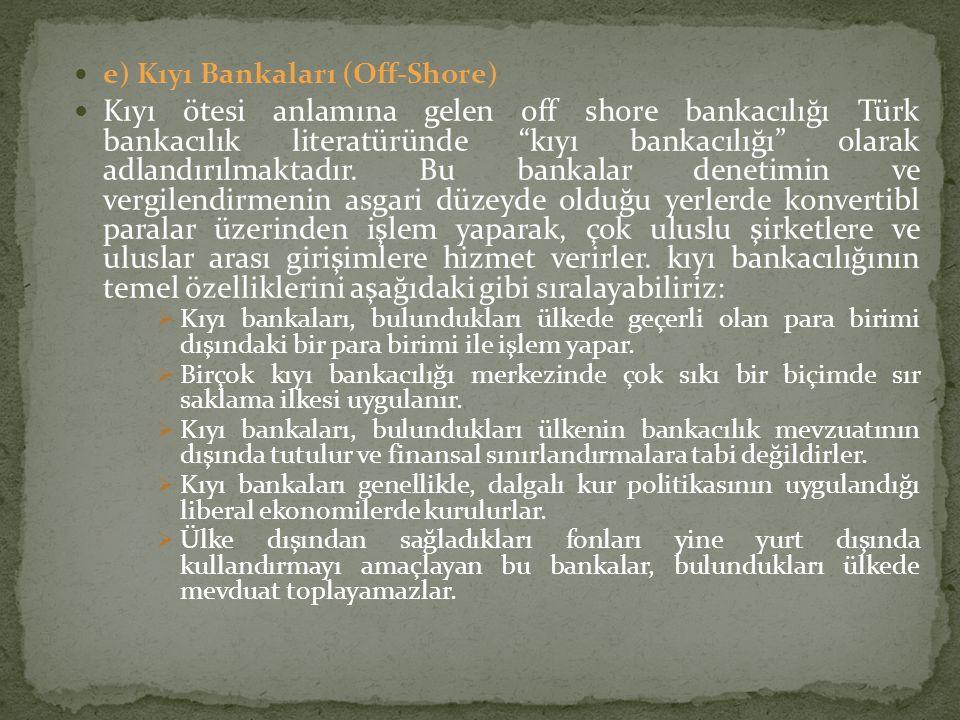 """e) Kıyı Bankaları (Off-Shore) Kıyı ötesi anlamına gelen off shore bankacılığı Türk bankacılık literatüründe """"kıyı bankacılığı"""" olarak adlandırılmaktad"""