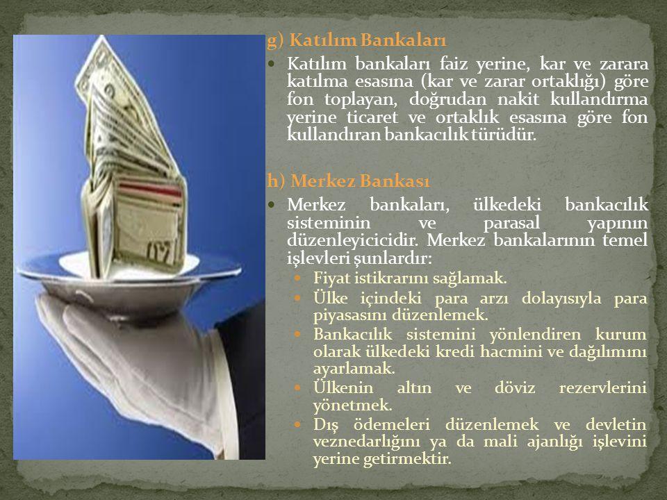 g) Katılım Bankaları Katılım bankaları faiz yerine, kar ve zarara katılma esasına (kar ve zarar ortaklığı) göre fon toplayan, doğrudan nakit kullandır