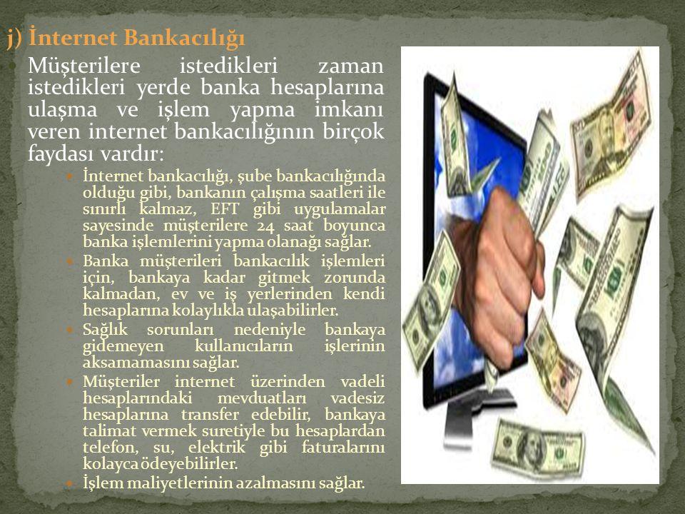 j) İnternet Bankacılığı Müşterilere istedikleri zaman istedikleri yerde banka hesaplarına ulaşma ve işlem yapma imkanı veren internet bankacılığının b