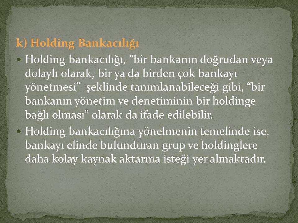 """k) Holding Bankacılığı Holding bankacılığı, """"bir bankanın doğrudan veya dolaylı olarak, bir ya da birden çok bankayı yönetmesi"""" şeklinde tanımlanabile"""