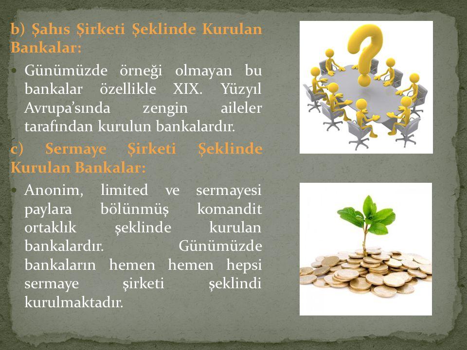 b) Şahıs Şirketi Şeklinde Kurulan Bankalar: Günümüzde örneği olmayan bu bankalar özellikle XIX. Yüzyıl Avrupa'sında zengin aileler tarafından kurulun