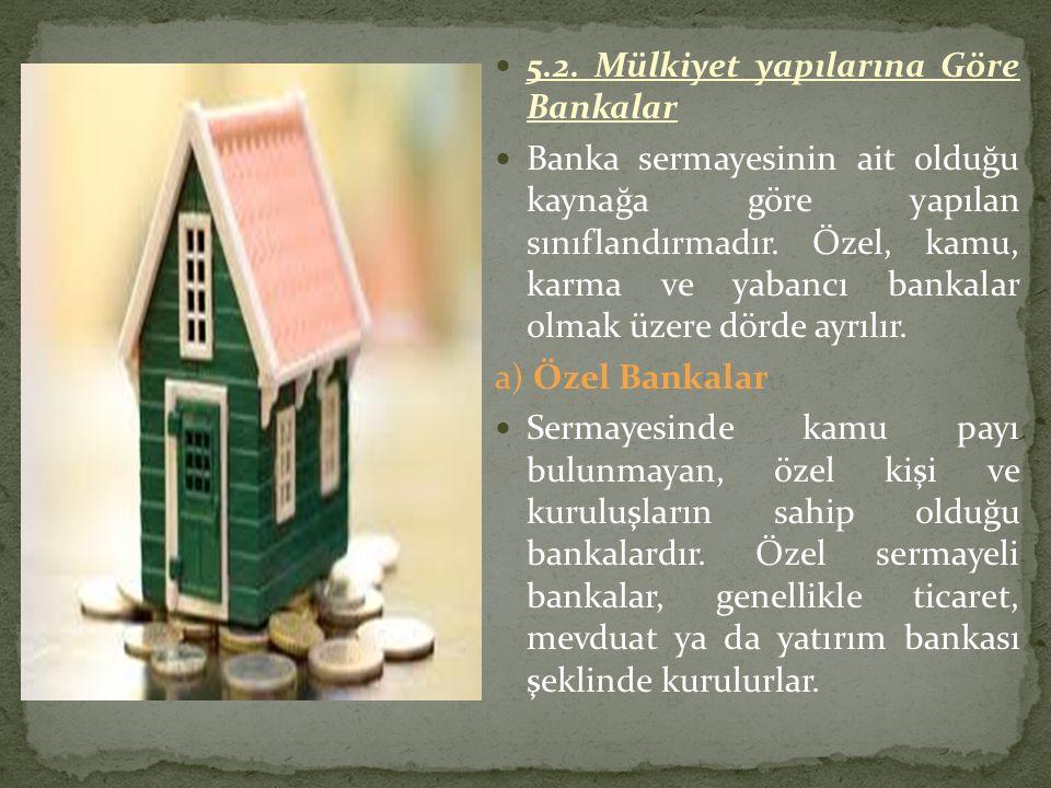 5.2. Mülkiyet yapılarına Göre Bankalar Banka sermayesinin ait olduğu kaynağa göre yapılan sınıflandırmadır. Özel, kamu, karma ve yabancı bankalar olma