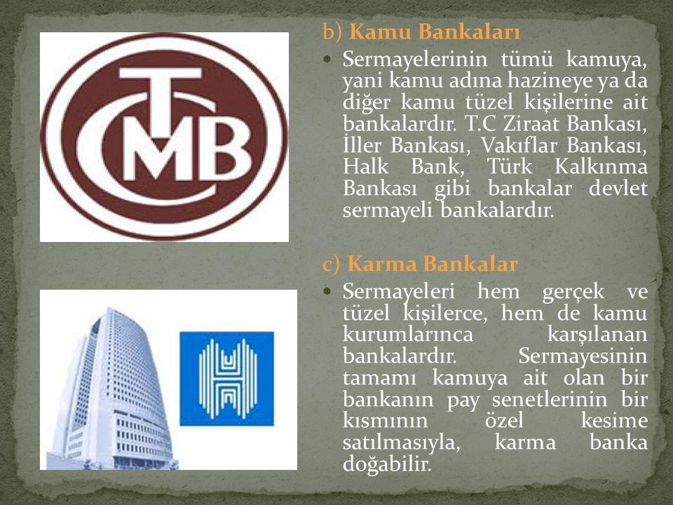b) Kamu Bankaları Sermayelerinin tümü kamuya, yani kamu adına hazineye ya da diğer kamu tüzel kişilerine ait bankalardır. T.C Ziraat Bankası, İller Ba