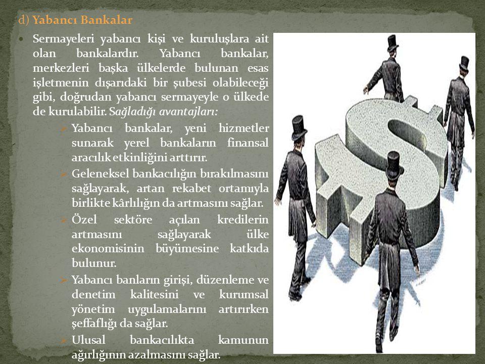 d) Yabancı Bankalar Sermayeleri yabancı kişi ve kuruluşlara ait olan bankalardır. Yabancı bankalar, merkezleri başka ülkelerde bulunan esas işletmenin