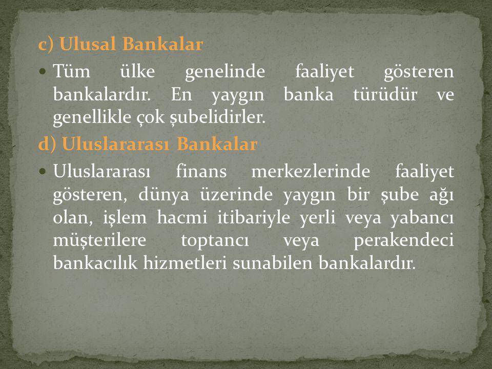 c) Ulusal Bankalar Tüm ülke genelinde faaliyet gösteren bankalardır. En yaygın banka türüdür ve genellikle çok şubelidirler. d) Uluslararası Bankalar