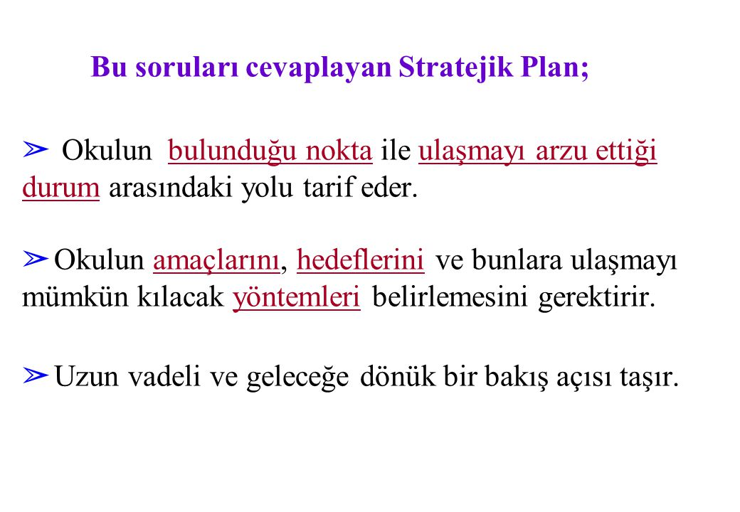 Bu soruları cevaplayan Stratejik Plan; ➢ Okulun bulunduğu nokta ile ulaşmayı arzu ettiği durum arasındaki yolu tarif eder. ➢ Okulun amaçlarını, hedefl