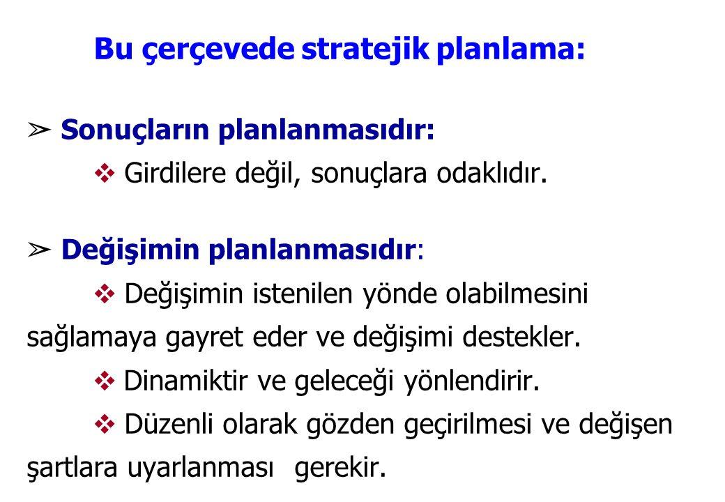 Bu çerçevede stratejik planlama: ➢ Sonuçların planlanmasıdır: ❖ Girdilere değil, sonuçlara odaklıdır. ➢ Değişimin planlanmasıdır: ❖ Değişimin istenile
