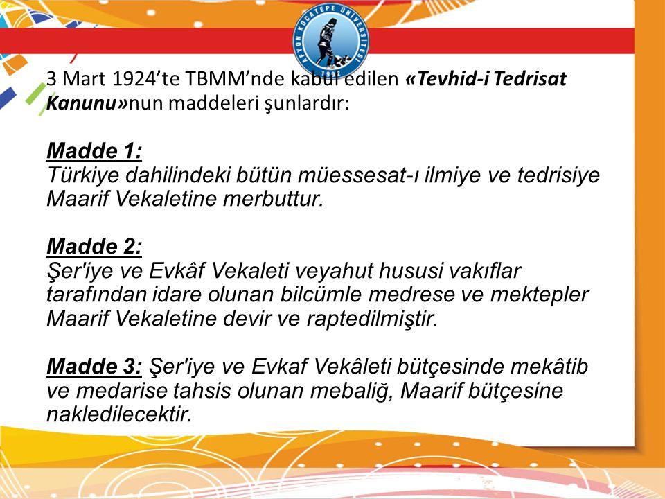 3 Mart 1924'te TBMM'nde kabul edilen «Tevhid-i Tedrisat Kanunu»nun maddeleri şunlardır: Madde 1: Türkiye dahilindeki bütün müessesat-ı ilmiye ve tedri