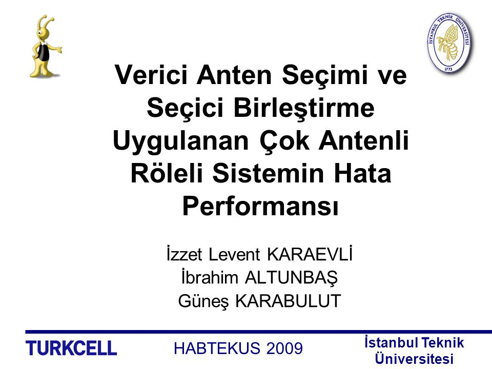 HABTEKUS 2009 İstanbul Teknik Üniversitesi İçerik Giriş Anten Çeşitlemesi Verici Anten Seçimi Sistem Modeli Uçtan Uca SNR'a ilişkin Olasılık Yoğunluk Fonksiyonu Simge Hata Olasılığı (SER) İfadesi Sayısal Sonuçlar Sonuçlar