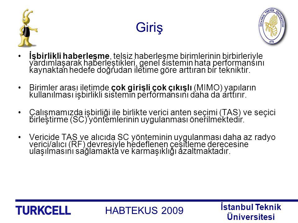 HABTEKUS 2009 İstanbul Teknik Üniversitesi Anten Çeşitlemesi Alıcı Anten Çeşitlemesi –En Büyük Oranlı Birleştirme (MRC) –Eşit Kazançlı Birleştirme (EGC) –Alıcı Anten Seçimi (RAS) Seçici Birleştirme (SC) Genelleştirilmiş Seçici Birleştirme (GSC) Verici Anten Çeşitlemesi –Uzay Zaman Blok Kodlama (STBC) –Uzay Zaman Kafes Kodlama (STTC) –Verici Anten Seçimi (TAS)