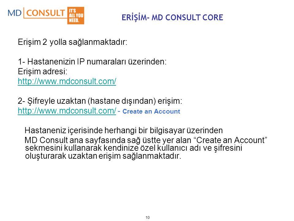 10 Erişim 2 yolla sağlanmaktadır: 1- Hastanenizin IP numaraları üzerinden: Erişim adresi: http://www.mdconsult.com/ 2- Şifreyle uzaktan (hastane dışından) erişim: http://www.mdconsult.com/http://www.mdconsult.com/ - Create an Account Hastaneniz içerisinde herhangi bir bilgisayar üzerinden MD Consult ana sayfasında sağ üstte yer alan Create an Account sekmesini kullanarak kendinize özel kullanıcı adı ve şifresini oluşturarak uzaktan erişim sağlanmaktadır.