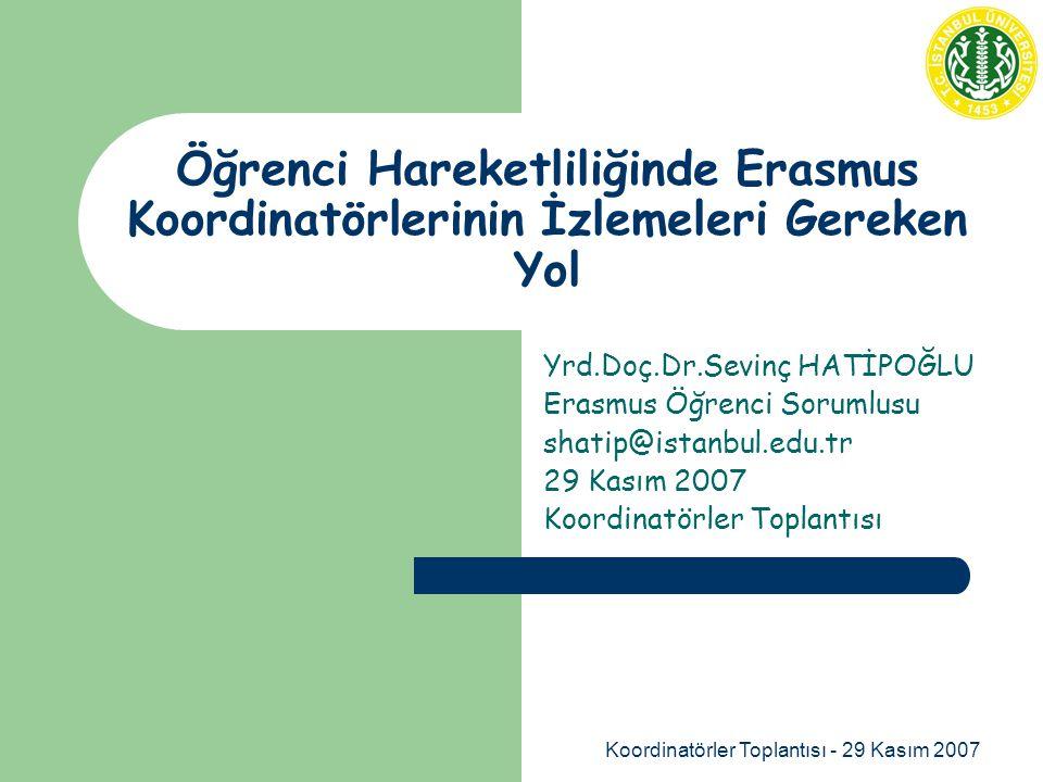 Koordinatörler Toplantısı - 29 Kasım 2007 Öğrenci Hareketliliğinde Erasmus Koordinatörlerinin İzlemeleri Gereken Yol Yrd.Doç.Dr.Sevinç HATİPOĞLU Erasmus Öğrenci Sorumlusu shatip@istanbul.edu.tr 29 Kasım 2007 Koordinatörler Toplantısı