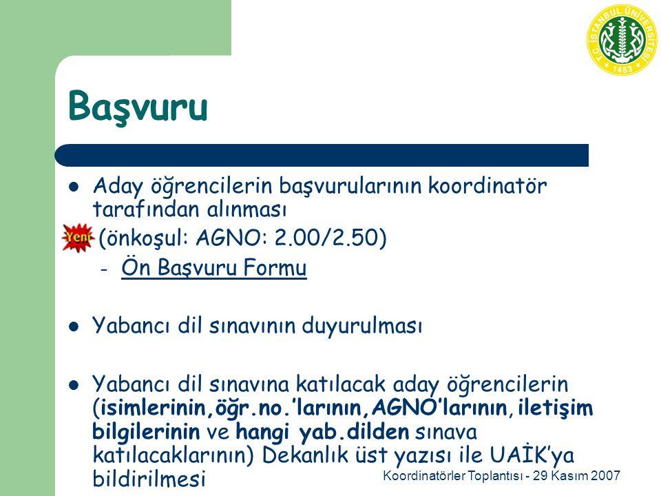 Koordinatörler Toplantısı - 29 Kasım 2007 Başvuru Aday öğrencilerin başvurularının koordinatör tarafından alınması (önkoşul: AGNO: 2.00/2.50) – Ön Başvuru Formu Ön Başvuru Formu Yabancı dil sınavının duyurulması Yabancı dil sınavına katılacak aday öğrencilerin (isimlerinin,öğr.no.'larının,AGNO'larının, iletişim bilgilerinin ve hangi yab.dilden sınava katılacaklarının) Dekanlık üst yazısı ile UAİK'ya bildirilmesi