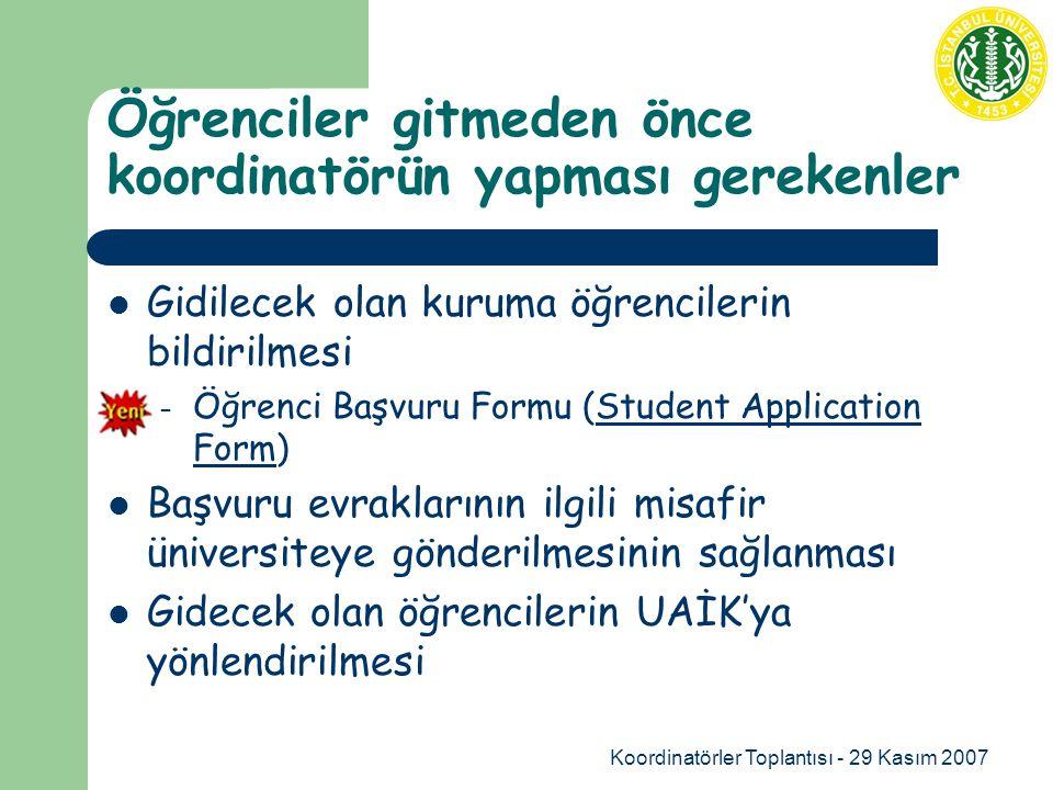 Koordinatörler Toplantısı - 29 Kasım 2007 Öğrenciler gitmeden önce koordinatörün yapması gerekenler Gidilecek olan kuruma öğrencilerin bildirilmesi – Öğrenci Başvuru Formu (Student Application Form)Student Application Form Başvuru evraklarının ilgili misafir üniversiteye gönderilmesinin sağlanması Gidecek olan öğrencilerin UAİK'ya yönlendirilmesi