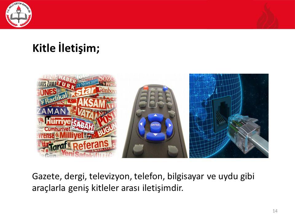 Kitle İletişim; Gazete, dergi, televizyon, telefon, bilgisayar ve uydu gibi araçlarla geniş kitleler arası iletişimdir. 14