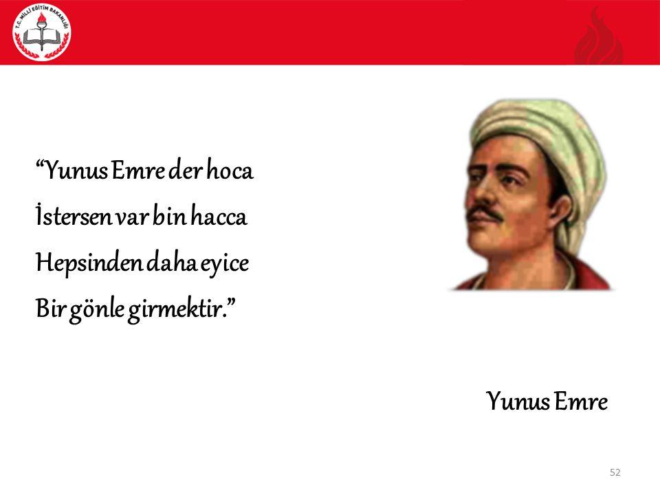 """52 """"Yunus Emre der hoca İstersen var bin hacca Hepsinden daha eyice Bir gönle girmektir."""" Yunus Emre"""