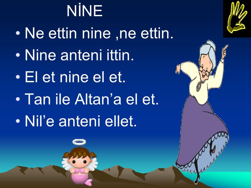 NİNE Ne ettin nine,ne ettin. Nine anteni ittin. El et nine el et. Tan ile Altan'a el et. Nil'e anteni ellet.