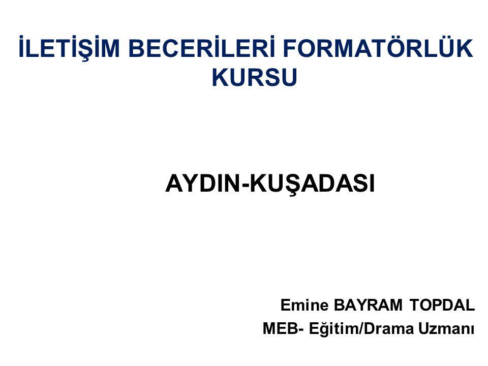 İLETİŞİM BECERİLERİ FORMATÖRLÜK KURSU AYDIN-KUŞADASI Emine BAYRAM TOPDAL MEB- Eğitim/Drama Uzmanı