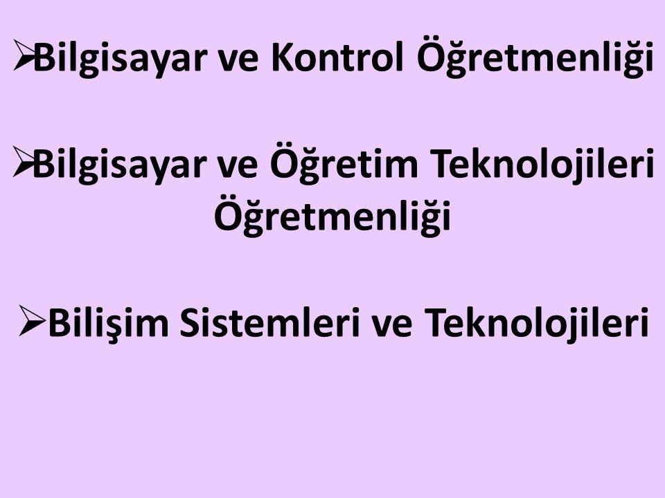  Bilgisayar ve Kontrol Öğretmenliği  Bilgisayar ve Öğretim Teknolojileri Öğretmenliği  Bilişim Sistemleri ve Teknolojileri