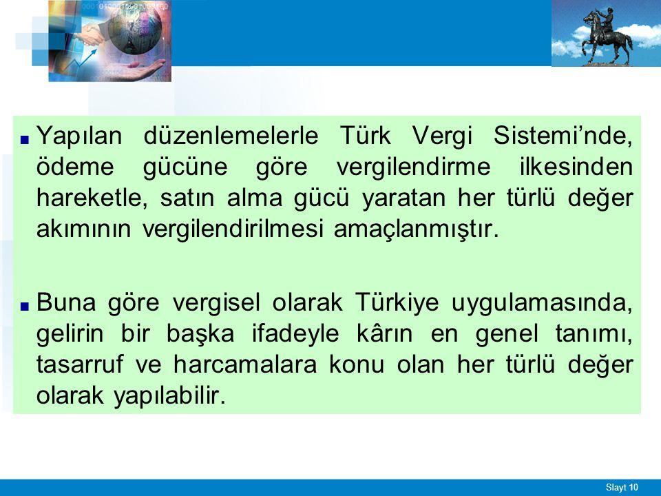 Slayt 10 ■ Yapılan düzenlemelerle Türk Vergi Sistemi'nde, ödeme gücüne göre vergilendirme ilkesinden hareketle, satın alma gücü yaratan her türlü değer akımının vergilendirilmesi amaçlanmıştır.