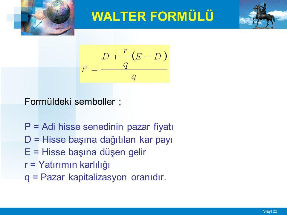 Slayt 22 WALTER FORMÜLÜ Formüldeki semboller ; P = Adi hisse senedinin pazar fiyatı D = Hisse başına dağıtılan kar payı E = Hisse başına düşen gelir r = Yatırımın karlılığı q = Pazar kapitalizasyon oranıdır.