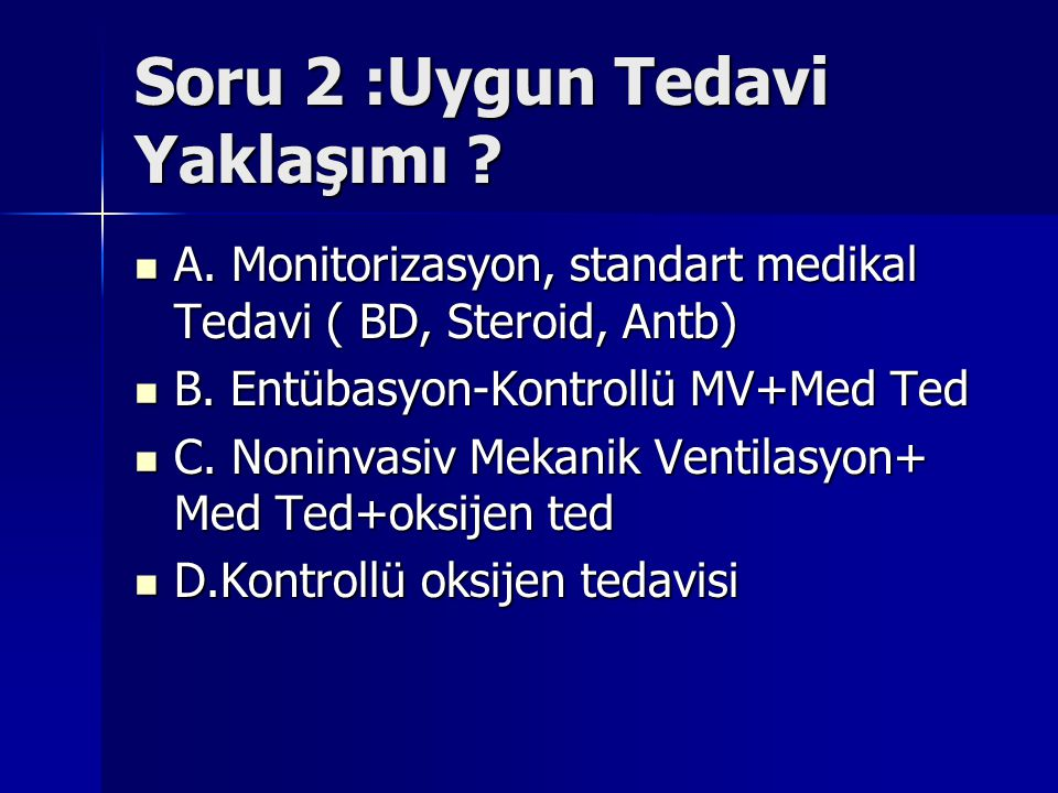 Soru 2 :Uygun Tedavi Yaklaşımı ? A. Monitorizasyon, standart medikal Tedavi ( BD, Steroid, Antb) A. Monitorizasyon, standart medikal Tedavi ( BD, Ster