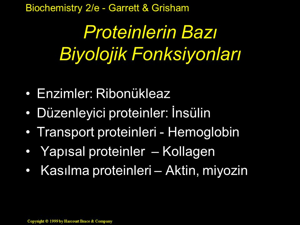 Biochemistry 2/e - Garrett & Grisham Copyright © 1999 by Harcourt Brace & Company Proteinlerin Bazı Biyolojik Fonksiyonları Enzimler: Ribonükleaz Düzenleyici proteinler: İnsülin Transport proteinleri - Hemoglobin Yapısal proteinler – Kollagen Kasılma proteinleri – Aktin, miyozin