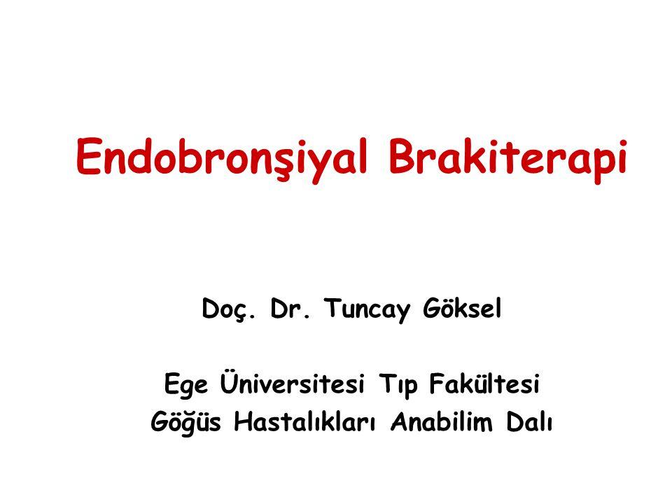 Endobronşiyal Brakiterapi Doç. Dr. Tuncay Göksel Ege Üniversitesi Tıp Fakültesi Göğüs Hastalıkları Anabilim Dalı