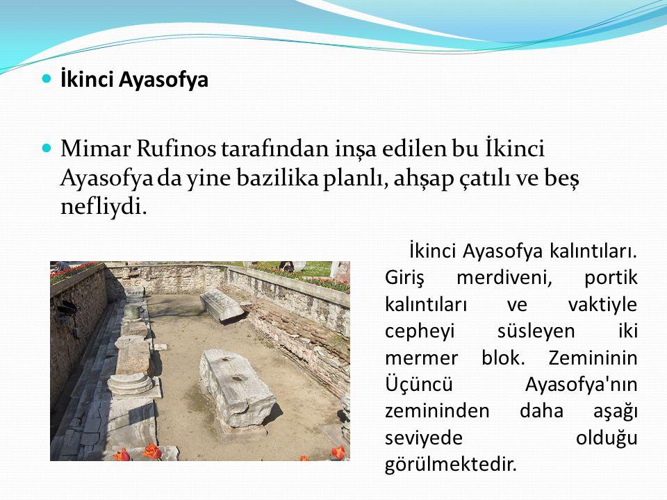 İkinci Ayasofya Mimar Rufinos tarafından inşa edilen bu İkinci Ayasofya da yine bazilika planlı, ahşap çatılı ve beş nefliydi. İkinci Ayasofya kalıntı