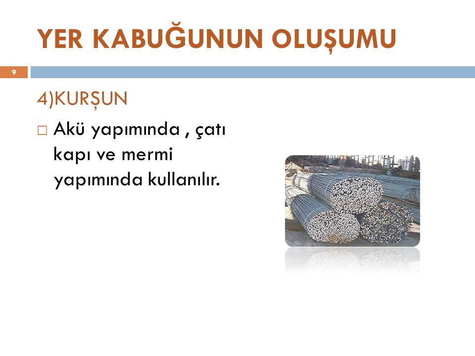 YER KABU Ğ UNUN OLUŞUMU 4)KURŞUN  Akü yapımında, çatı kapı ve mermi yapımında kullanılır. 9