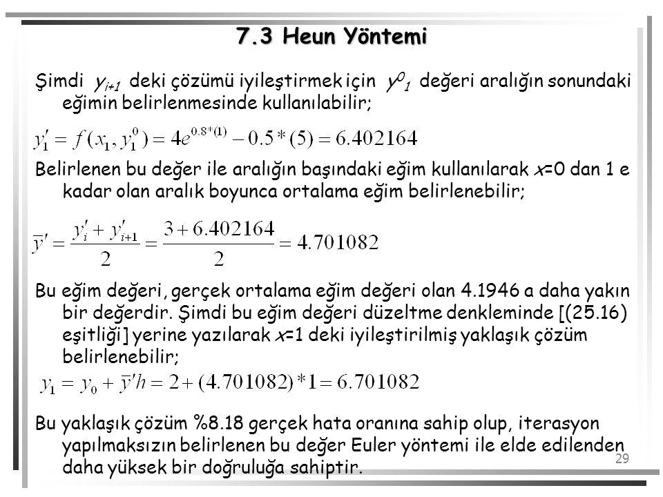 29 7.3 Heun Yöntemi Şimdi y i+1 deki çözümü iyileştirmek için y 0 1 değeri aralığın sonundaki eğimin belirlenmesinde kullanılabilir; Belirlenen bu değ