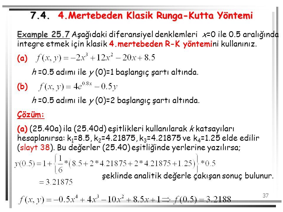 37 Example 25.7 Aşağıdaki diferansiyel denklemleri x=0 ile 0.5 aralığında integre etmek için klasik 4.mertebeden R-K yöntemini kullanınız. (a) h =0.5