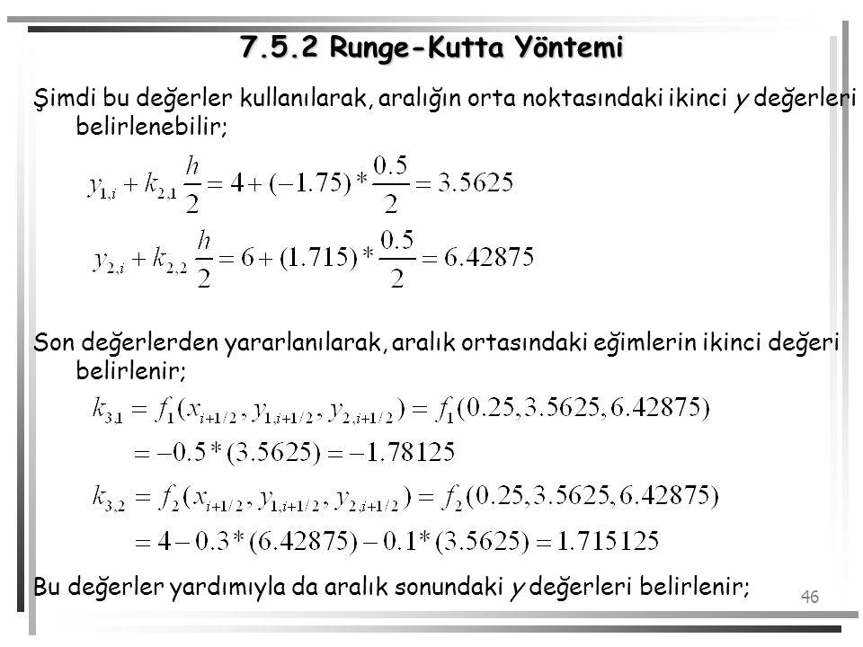 46 7.5.2 Runge-Kutta Yöntemi Şimdi bu değerler kullanılarak, aralığın orta noktasındaki ikinci y değerleri belirlenebilir; Son değerlerden yararlanıla