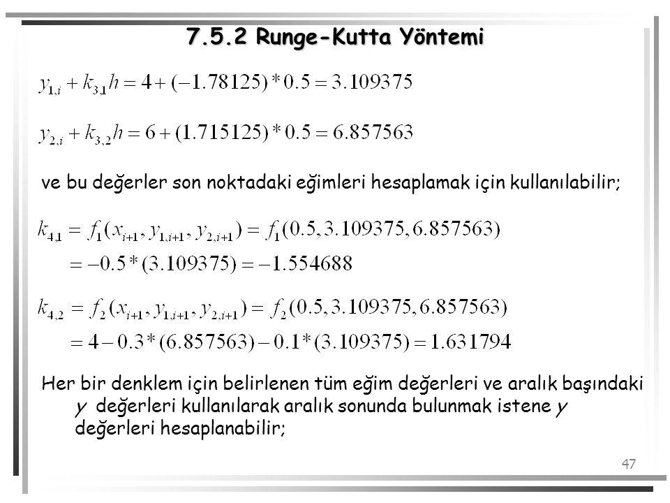 47 7.5.2 Runge-Kutta Yöntemi ve bu değerler son noktadaki eğimleri hesaplamak için kullanılabilir; Her bir denklem için belirlenen tüm eğim değerleri