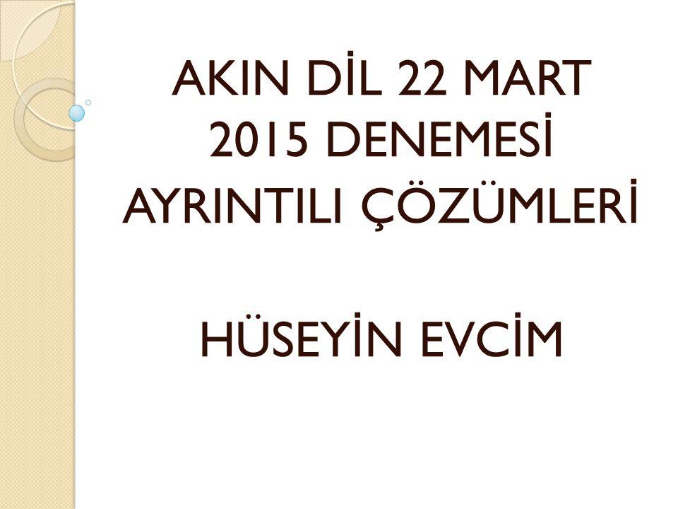 AKIN D İ L 22 MART 2015 DENEMES İ AYRINTILI ÇÖZÜMLER İ HÜSEY İ N EVC İ M