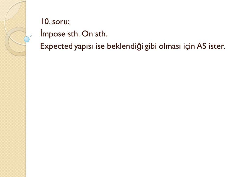 10. soru: İ mpose sth. On sth. Expected yapısı ise beklendi ğ i gibi olması için AS ister.