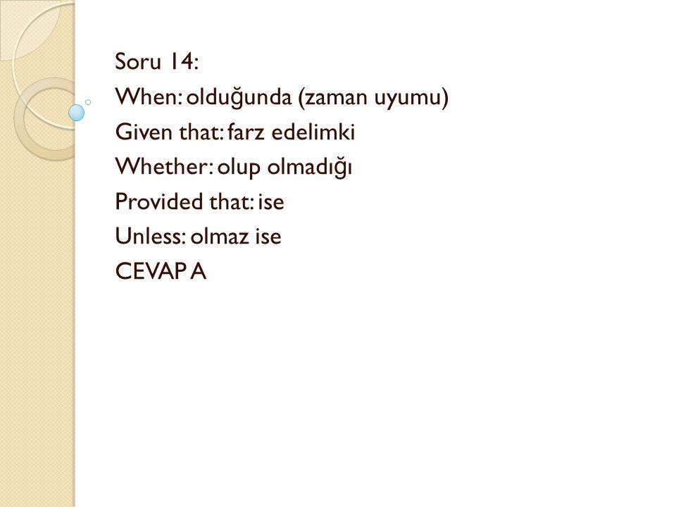 Soru 14: When: oldu ğ unda (zaman uyumu) Given that: farz edelimki Whether: olup olmadı ğ ı Provided that: ise Unless: olmaz ise CEVAP A