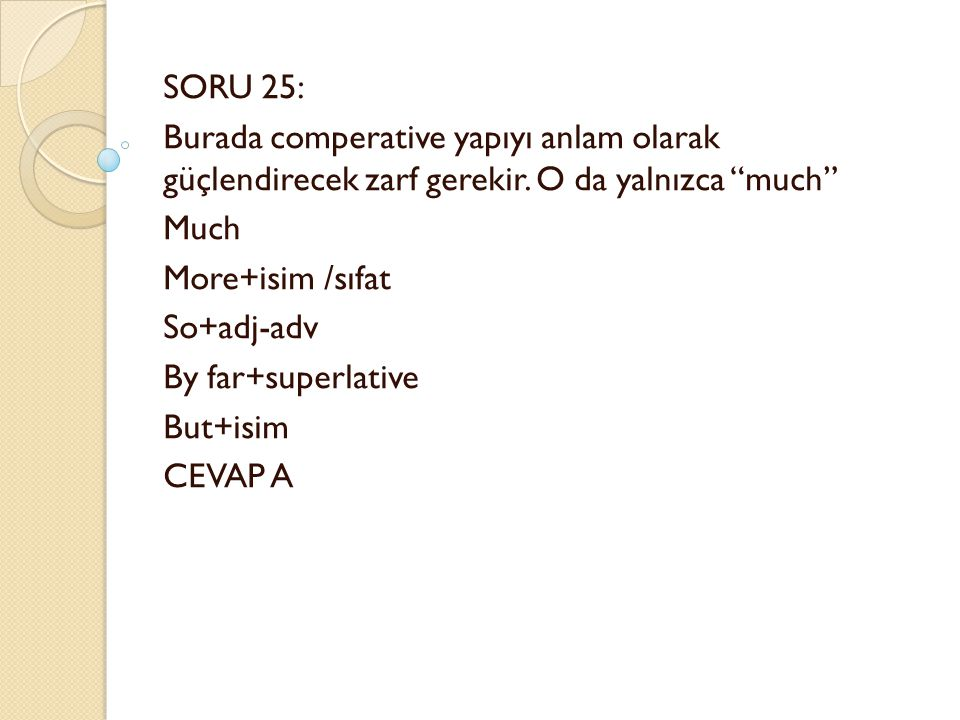 "SORU 25: Burada comperative yapıyı anlam olarak güçlendirecek zarf gerekir. O da yalnızca ""much"" Much More+isim /sıfat So+adj-adv By far+superlative B"