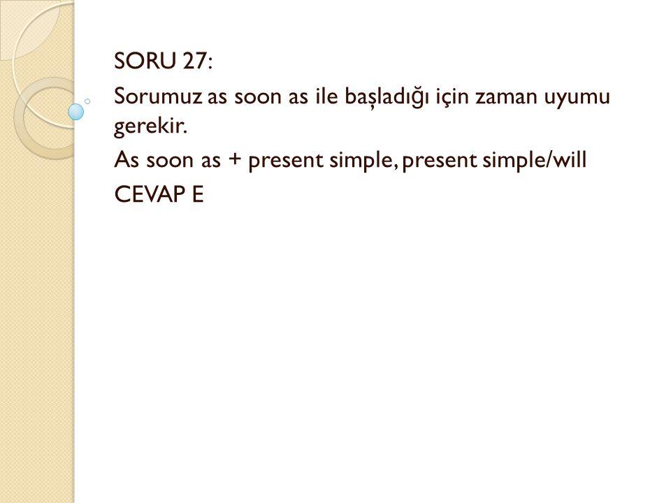 SORU 27: Sorumuz as soon as ile başladı ğ ı için zaman uyumu gerekir.
