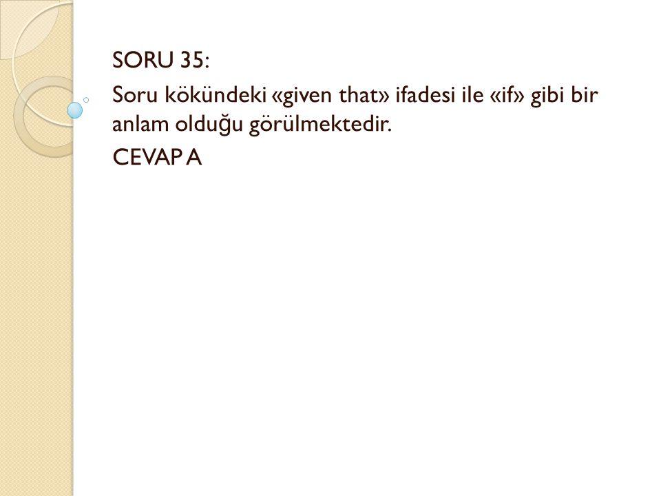 SORU 35: Soru kökündeki «given that» ifadesi ile «if» gibi bir anlam oldu ğ u görülmektedir.